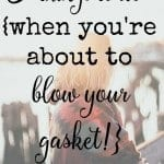 5 things to do when you're about to blow your gasket!