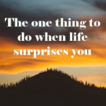 The one thing you should do when life surprises you